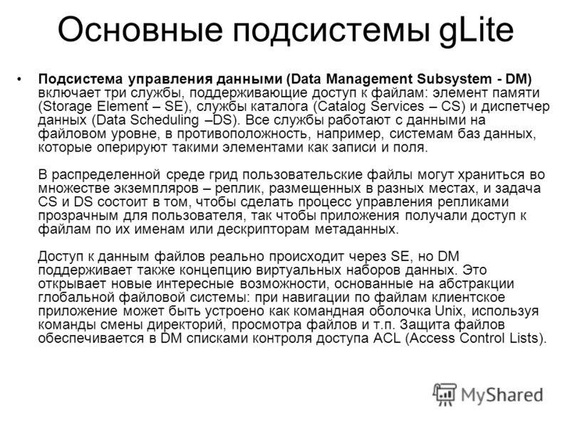Подсистема управления данными (Data Management Subsystem - DM) включает три службы, поддерживающие доступ к файлам: элемент памяти (Storage Element – SE), службы каталога (Catalog Services – CS) и диспетчер данных (Data Scheduling –DS). Все службы ра
