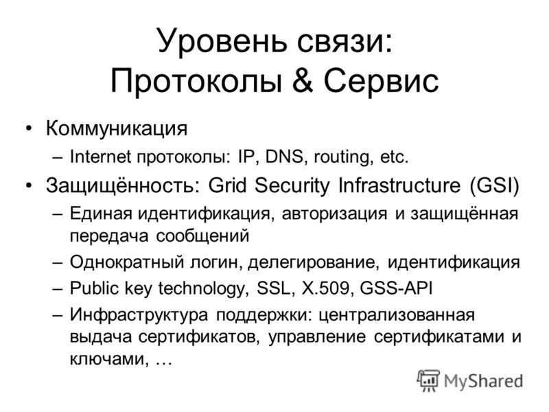 Уровень связи: Протоколы & Сервис Коммуникация –Internet протоколы: IP, DNS, routing, etc. Защищённость: Grid Security Infrastructure (GSI) –Единая идентификация, авторизация и защищённая передача сообщений –Однократный логин, делегирование, идентифи