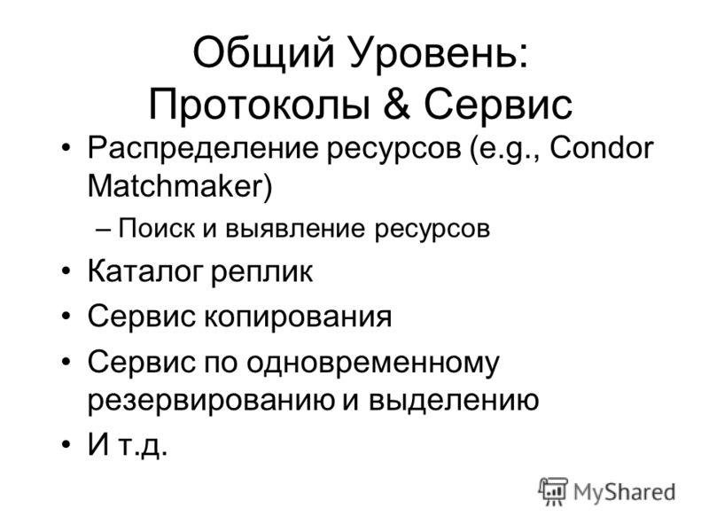 Общий Уровень: Протоколы & Сервис Раcпределение ресурсов (e.g., Condor Matchmaker) –Поиск и выявление ресурсов Каталог реплик Сервис копирования Сервис по одновременному резервированию и выделению И т.д.