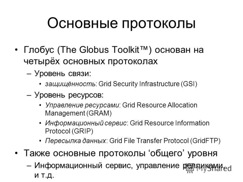 Основные протоколы Глобус (The Globus Toolkit) основан на четырёх основных протоколах –Уровень связи: защищённость: Grid Security Infrastructure (GSI) –Уровень ресурсов: Управление ресурсами: Grid Resource Allocation Management (GRAM) Информационный