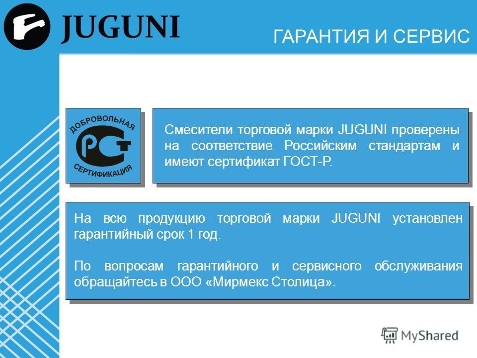 ГАРАНТИЯ И СЕРВИС Смесители торговой марки JUGUNI проверены на соответствие Российским стандартам и имеют сертификат ГОСТ-Р. На всю продукцию торговой марки JUGUNI установлен гарантийный срок 1 год. По вопросам гарантийного и сервисного обслуживания
