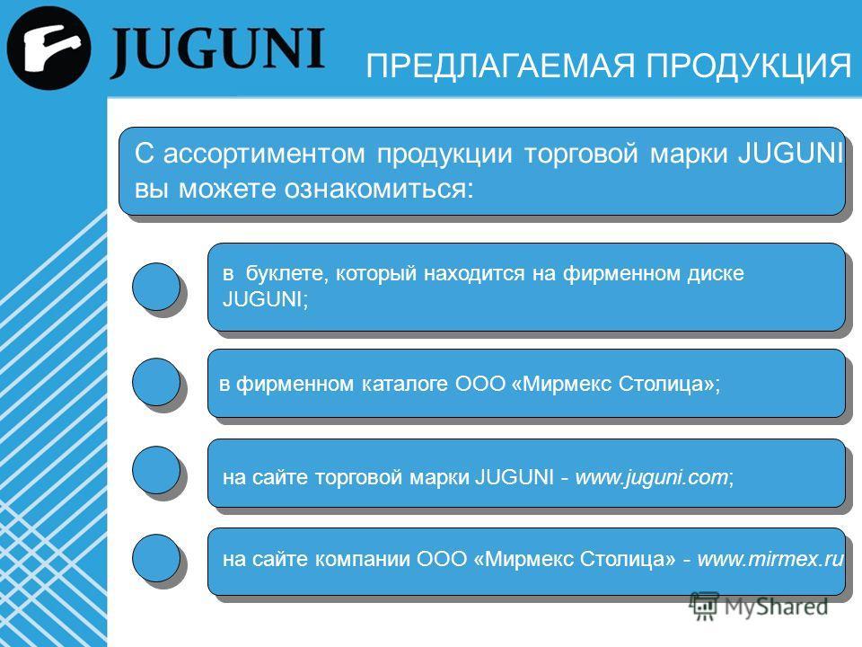 ПРЕДЛАГАЕМАЯ ПРОДУКЦИЯ С ассортиментом продукции торговой марки JUGUNI вы можете ознакомиться: в буклете, который находится на фирменном диске JUGUNI; на сайте торговой марки JUGUNI - www.juguni.com; на сайте компании ООО «Мирмекс Столица» - www.mirm