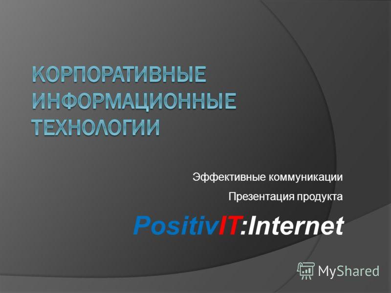 Презентация продукта PositivIT:Internet Эффективные коммуникации