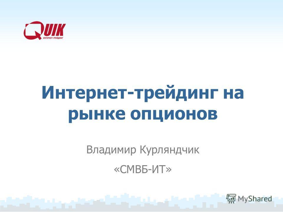 Интернет-трейдинг на рынке опционов Владимир Курляндчик «СМВБ-ИТ»