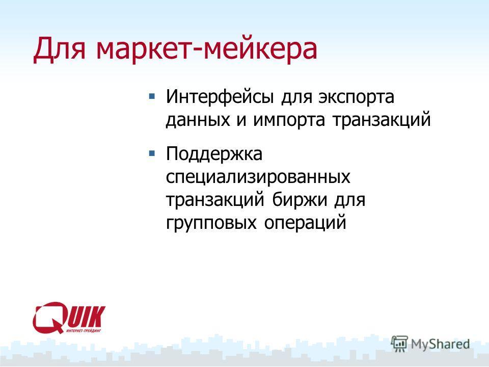 Для маркет-мейкера Интерфейсы для экспорта данных и импорта транзакций Поддержка специализированных транзакций биржи для групповых операций