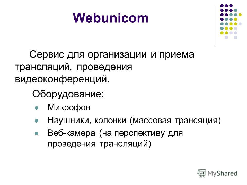 Webunicom Сервис для организации и приема трансляций, проведения видеоконференций. Оборудование: Микрофон Наушники, колонки (массовая трансяция) Веб-камера (на перспективу для проведения трансляций)