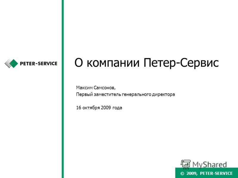 © 2007, PETER-SERVICE© 2009, PETER-SERVICE О компании Петер-Сервис Максим Самсонов, Первый заместитель генерального директора 16 октября 2009 года