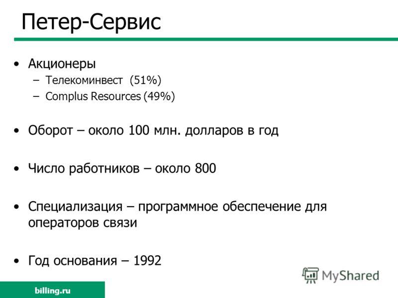 billing.ru Петер-Сервис Акционеры –Телекоминвест (51%) –Complus Resources (49%) Оборот – около 100 млн. долларов в год Число работников – около 800 Специализация – программное обеспечение для операторов связи Год основания – 1992 billing.ru