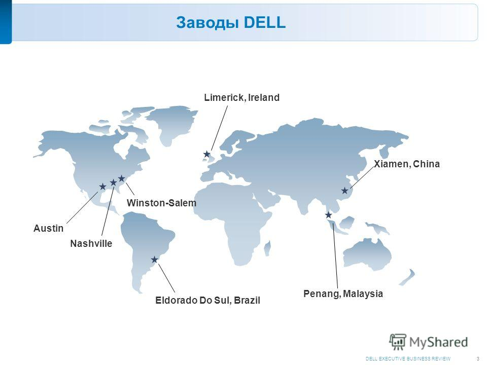 DELL EXECUTIVE BUSINESS REVIEW3 Austin Eldorado Do Sul, Brazil Xiamen, China Penang, Malaysia Заводы DELL Nashville Winston-Salem Limerick, Ireland
