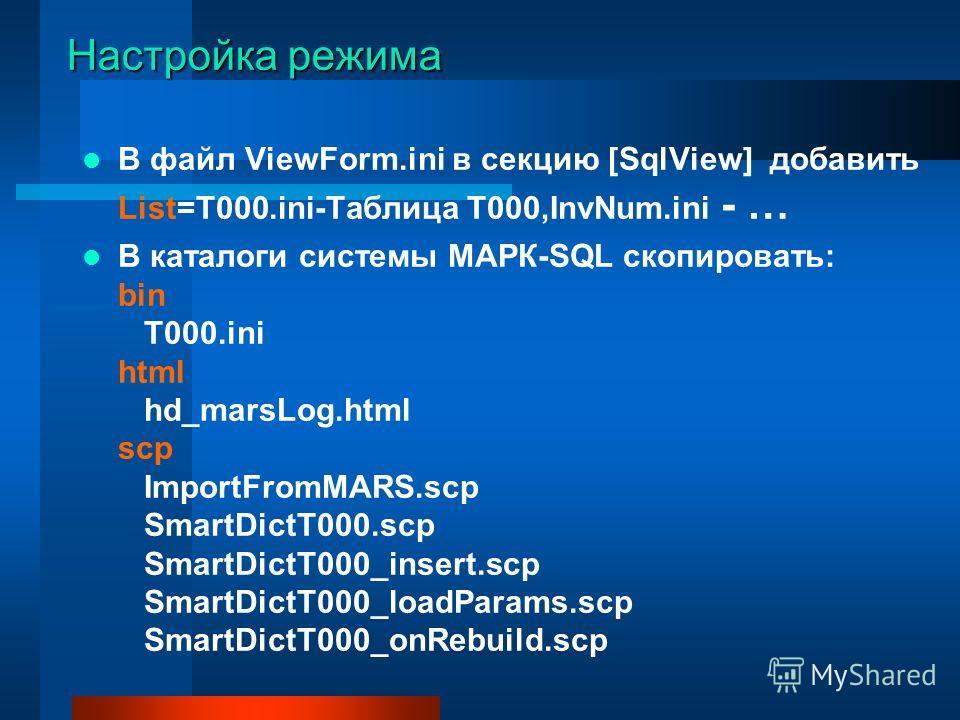 Настройка режима В файл ViewForm.ini в секцию [SqlView] добавить List=T000.ini-Таблица T000,InvNum.ini - … В каталоги системы МАРК-SQL скопировать: bin T000.ini html hd_marsLog.html scp ImportFromMARS.scp SmartDictT000.scp SmartDictT000_insert.scp Sm