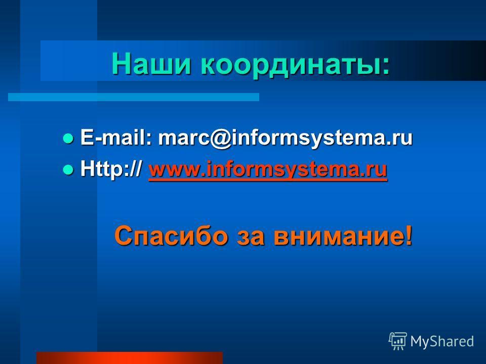 Наши координаты: E-mail: marc@informsystema.ru E-mail: marc@informsystema.ru Http:// www.informsystema.ru Http:// www.informsystema.ruwww.informsystema.ru Спасибо за внимание!