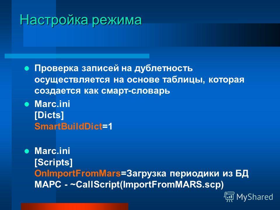 Настройка режима Проверка записей на дублетность осуществляется на основе таблицы, которая создается как смарт-словарь Marc.ini [Dicts] SmartBuildDict=1 Marc.ini [Scripts] OnImportFromMars=Загрузка периодики из БД МАРС - ~CallScript(ImportFromMARS.sc