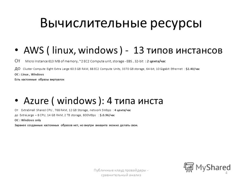 Вычислительные ресурсы AWS ( linux, windows ) - 13 типов инстансов От Micro Instance 613 MB of memory, ~2 EC2 Сompute unit, storage - EBS, 32-bit : 2 цента/час до Cluster Compute Eight Extra Large 60.5 GB RAM, 88 EC2 Compute Units, 3370 GB storage, 6