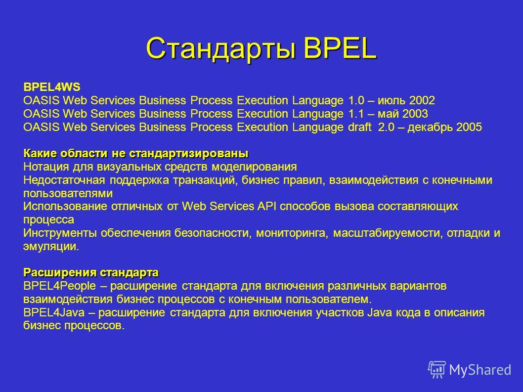 Стандарты BPEL BPEL4WS OASIS Web Services Business Process Execution Language 1.0 – июль 2002 OASIS Web Services Business Process Execution Language 1.1 – май 2003 OASIS Web Services Business Process Execution Language draft 2.0 – декабрь 2005 Какие