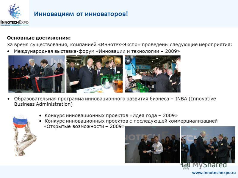 Основные достижения: За время существования, компанией «Иннотех-Экспо» проведены следующие мероприятия: Международная выставка-форум «Инновации и технологии – 2009» Инновациям от инноваторов! www.innotechexpo.ru Образовательная программа инновационно