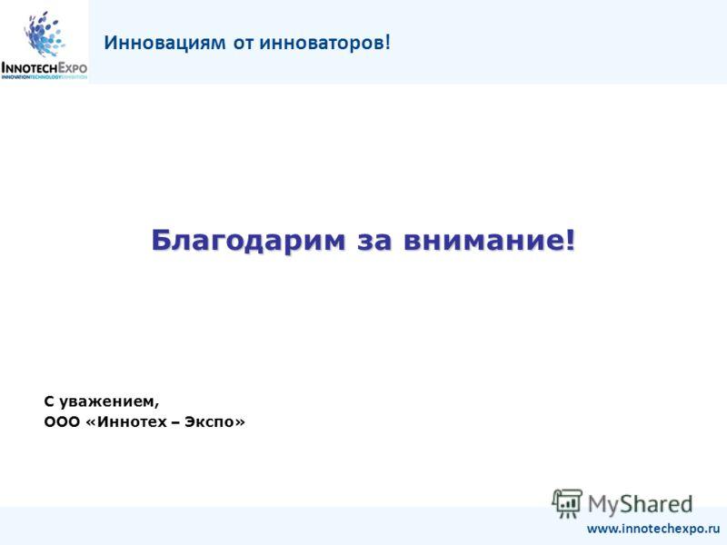 Благодарим за внимание! С уважением, ООО «Иннотех – Экспо» Инновациям от инноваторов! www.innotechexpo.ru