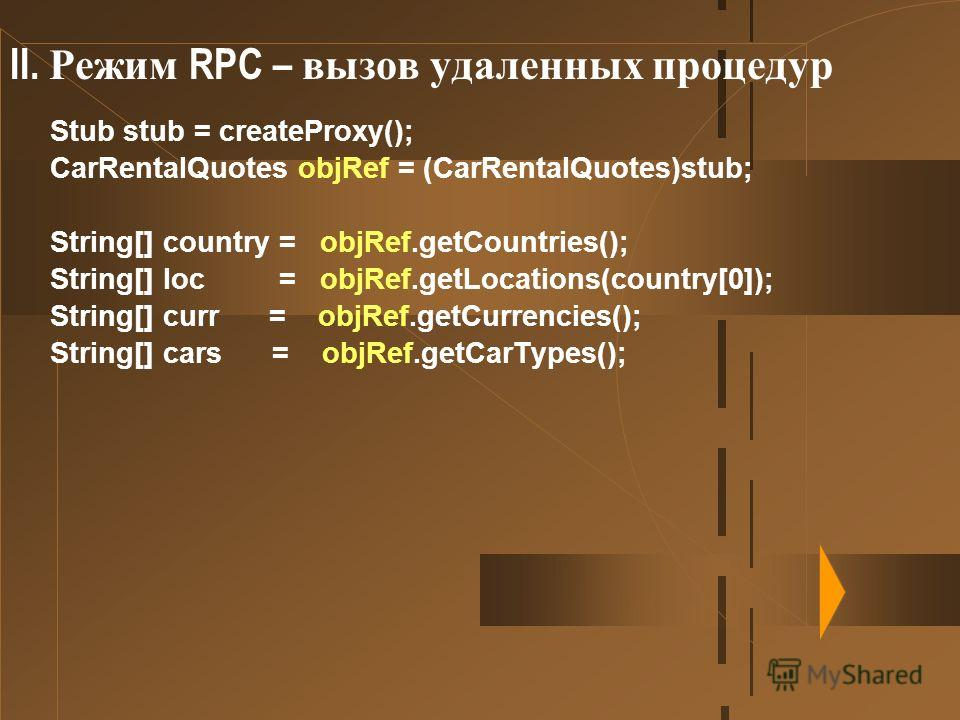 II. Режим RPC – вызов удаленных процедур Stub stub = createProxy(); CarRentalQuotes objRef = (CarRentalQuotes)stub; String[] country = objRef.getCountries(); String[] loc = objRef.getLocations(country[0]); String[] curr = objRef.getCurrencies(); Stri