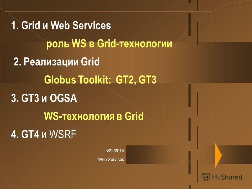 5/22/2014 Web Services 1. Grid и Web Services роль WS в Grid-технологии 2. Реализации Grid Globus Toolkit: GT2, GT3 3. GT3 и OGSA WS-технология в Grid 4. GT4 и WSRF