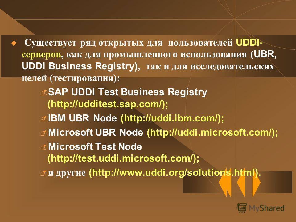 Существует ряд открытых для пользователей UDDI- серверов, как для промышленного использования ( UBR, UDDI Business Registry), так и для исследовательских целей (тестирования): SAP UDDI Test Business Registry (http://udditest.sap.com/); IBM UBR Node (