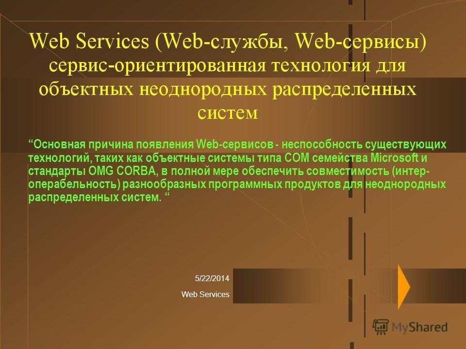 5/22/2014 Web Services Основная причина появления Web-сервисов - неспособность существующих технологий, таких как объектные системы типа COM семейства Microsoft и стандарты OMG CORBA, в полной мере обеcпечить совместимость (интер- операбельность) раз