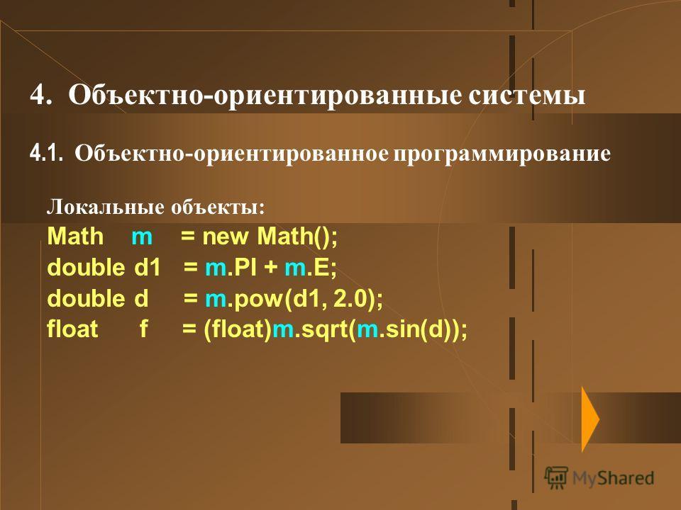 4. Объектно-ориентированные системы 4.1. Объектно-ориентированное программирование Локальные объекты: Math m = new Math(); double d1 = m.PI + m.E; double d = m.pow(d1, 2.0); float f = (float)m.sqrt(m.sin(d));