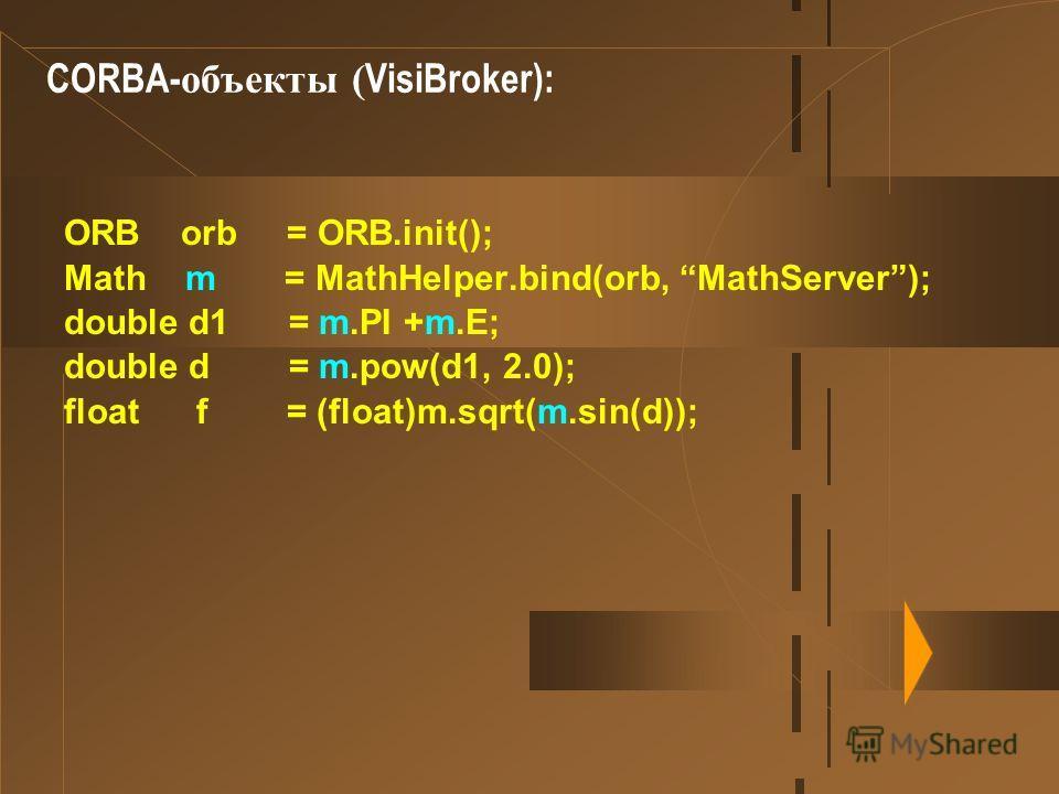 CORBA- объекты ( VisiBroker): ORB orb = ORB.init(); Math m = MathHelper.bind(orb, MathServer); double d1 = m.PI +m.E; double d = m.pow(d1, 2.0); float f = (float)m.sqrt(m.sin(d));