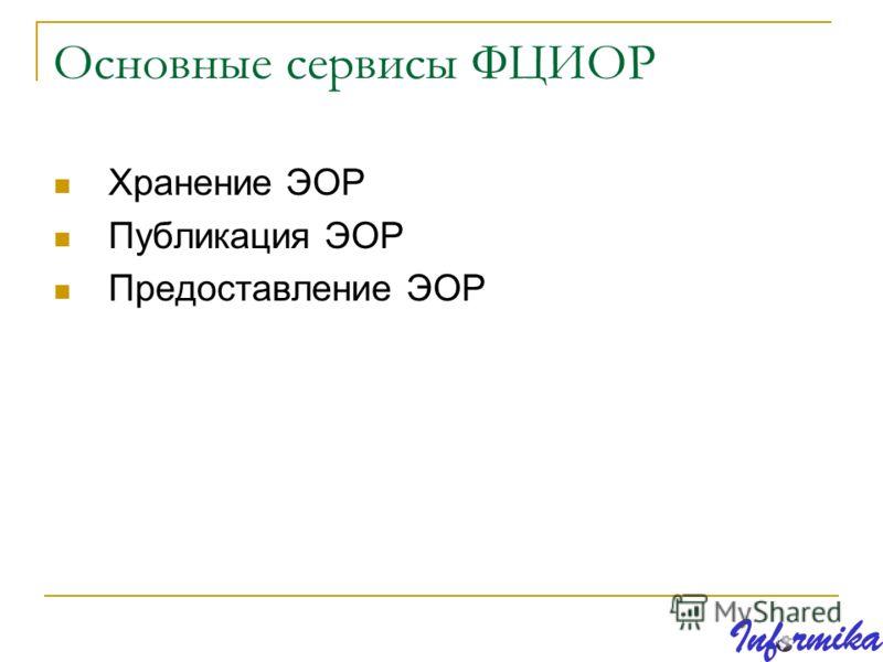 Основные сервисы ФЦИОР Хранение ЭОР Публикация ЭОР Предоставление ЭОР