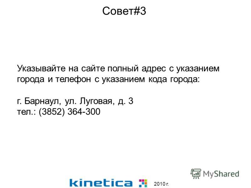 2010 г. Совет#3 Указывайте на сайте полный адрес с указанием города и телефон с указанием кода города: г. Барнаул, ул. Луговая, д. 3 тел.: (3852) 364-300