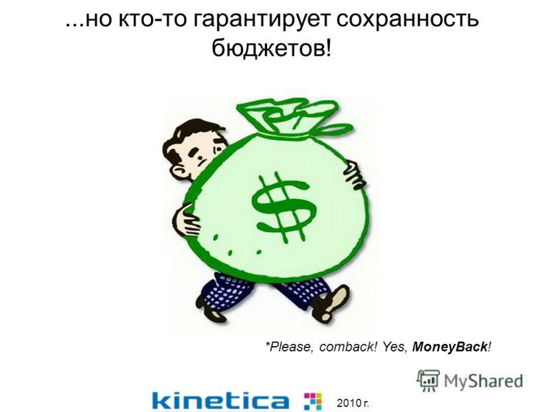 2010 г....но кто-то гарантирует сохранность бюджетов! *Please, comback! Yes, MoneyBack!