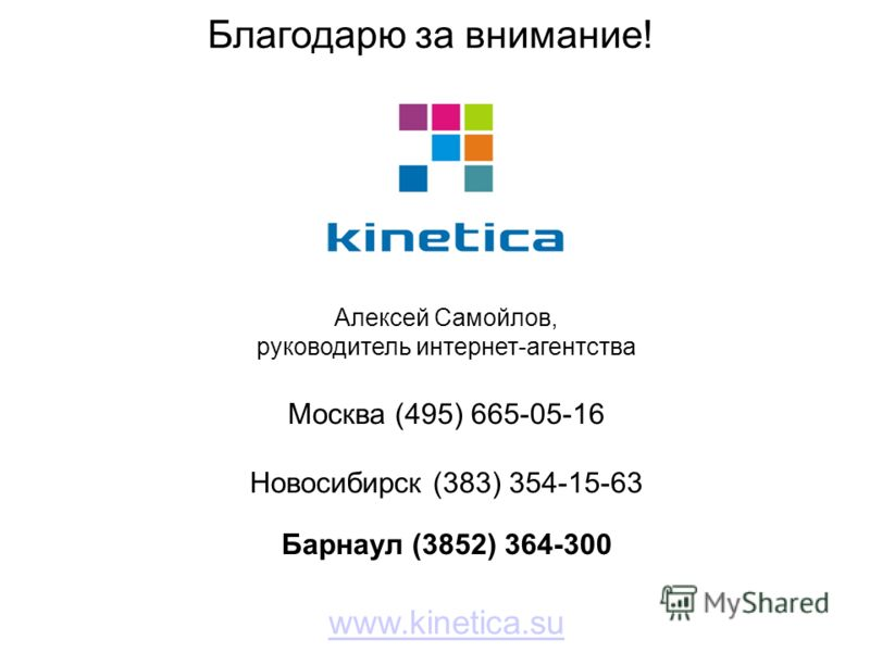 Благодарю за внимание! Алексей Самойлов, руководитель интернет-агентства Москва (495) 665-05-16 Новосибирск (383) 354-15-63 Барнаул (3852) 364-300 www.kinetica.su