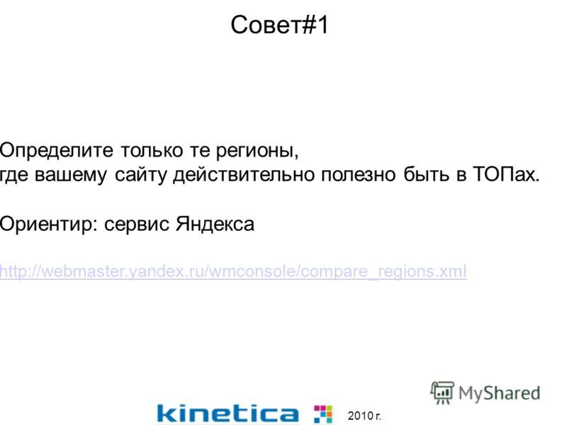 Совет#1 2010 г. Определите только те регионы, где вашему сайту действительно полезно быть в ТОПах. Ориентир: сервис Яндекса http://webmaster.yandex.ru/wmconsole/compare_regions.xml