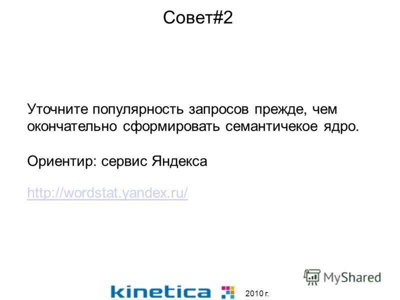2010 г. Совет#2 Уточните популярность запросов прежде, чем окончательно сформировать семантичекое ядро. Ориентир: сервис Яндекса http://wordstat.yandex.ru/