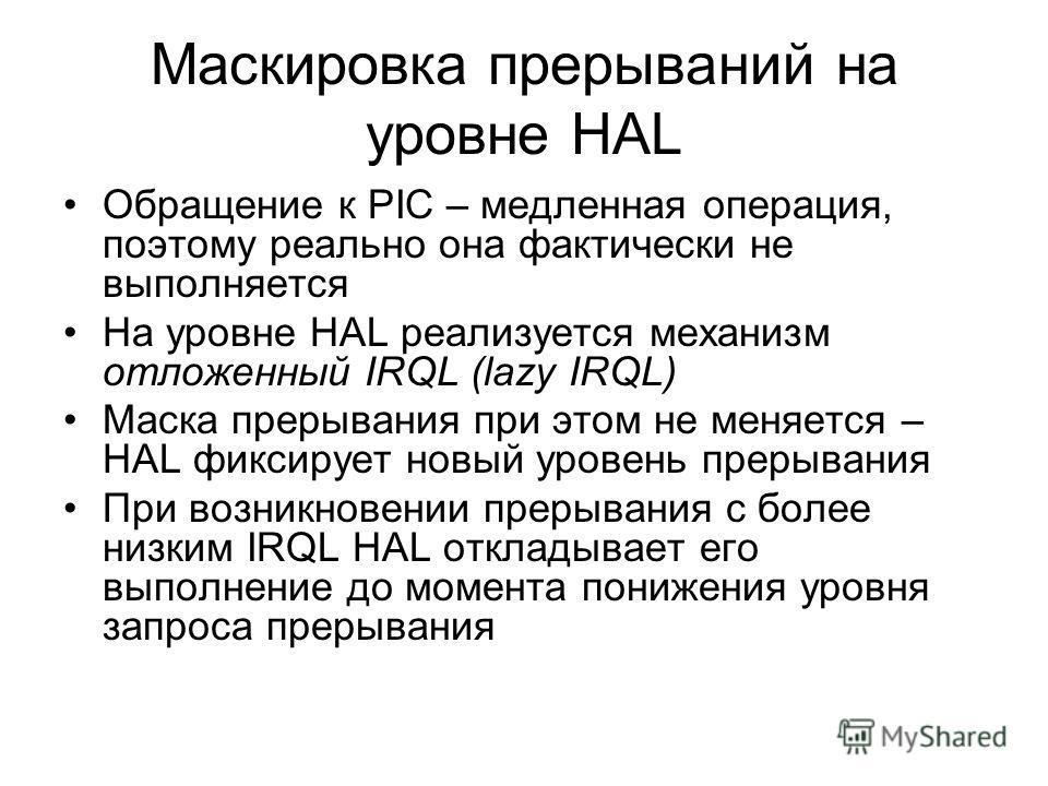Маскировка прерываний на уровне HAL Обращение к PIC – медленная операция, поэтому реально она фактически не выполняется На уровне HAL реализуется механизм отложенный IRQL (lazy IRQL) Маска прерывания при этом не меняется – HAL фиксирует новый уровень