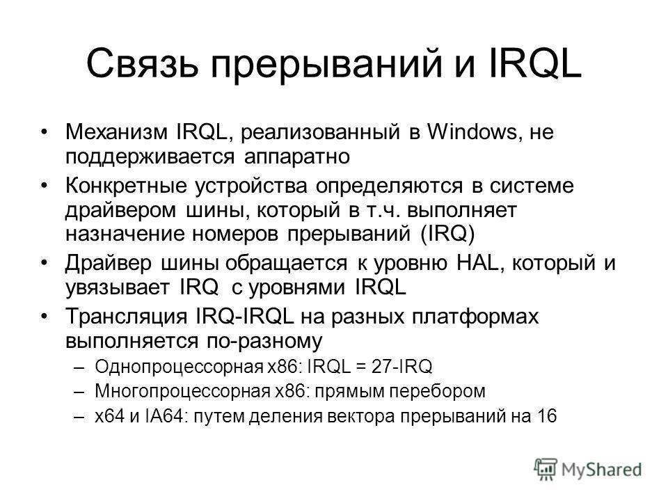 Связь прерываний и IRQL Механизм IRQL, реализованный в Windows, не поддерживается аппаратно Конкретные устройства определяются в системе драйвером шины, который в т.ч. выполняет назначение номеров прерываний (IRQ) Драйвер шины обращается к уровню HAL