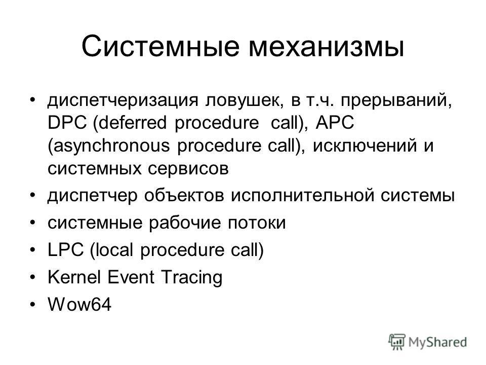 Системные механизмы диспетчеризация ловушек, в т.ч. прерываний, DPC (deferred procedure call), APC (asynchronous procedure call), исключений и системных сервисов диспетчер объектов исполнительной системы системные рабочие потоки LPC (local procedure