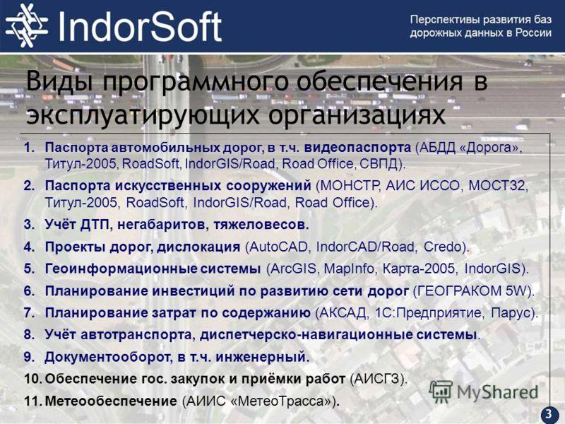 3 Виды программного обеспечения в эксплуатирующих организациях 1.Паспорта автомобильных дорог, в т.ч. видеопаспорта (АБДД «Дорога», Титул-2005, RoadSoft, IndorGIS/Road, Road Office, СВПД). 2.Паспорта искусственных сооружений (МОНСТР, АИС ИССО, МОСТ32