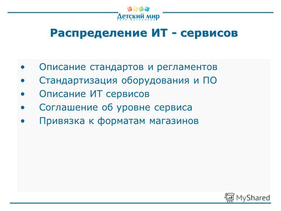 Распределение ИТ - сервисов Описание стандартов и регламентов Стандартизация оборудования и ПО Описание ИТ сервисов Соглашение об уровне сервиса Привязка к форматам магазинов