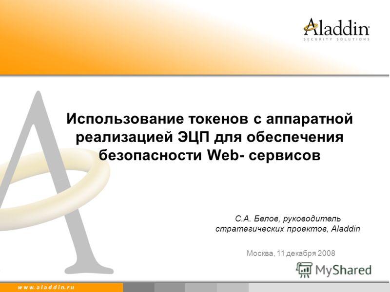 w w w. a l a d d i n. r u С.А. Белов, руководитель стратегических проектов, Aladdin Москва, 11 декабря 2008 Использование токенов с аппаратной реализацией ЭЦП для обеспечения безопасности Web- сервисов