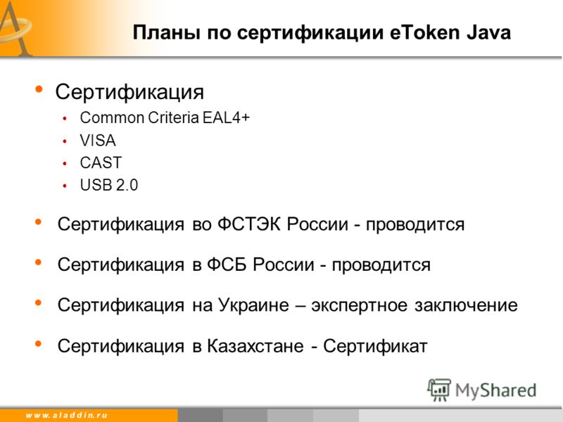 w w w. a l a d d i n. r u Планы по сертификации eToken Java Сертификация Common Criteria EAL4+ VISA CAST USB 2.0 Сертификация во ФСТЭК России - проводится Сертификация в ФСБ России - проводится Сертификация на Украине – экспертное заключение Сертифик