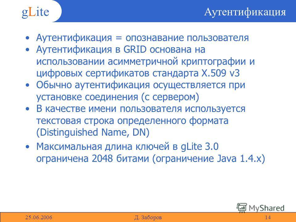 gLite 25.06.2006Д. Заборов14 Аутентификация Аутентификация = опознавание пользователя Аутентификация в GRID основана на использовании асимметричной криптографии и цифровых сертификатов стандарта X.509 v3 Обычно аутентификация осуществляется при устан