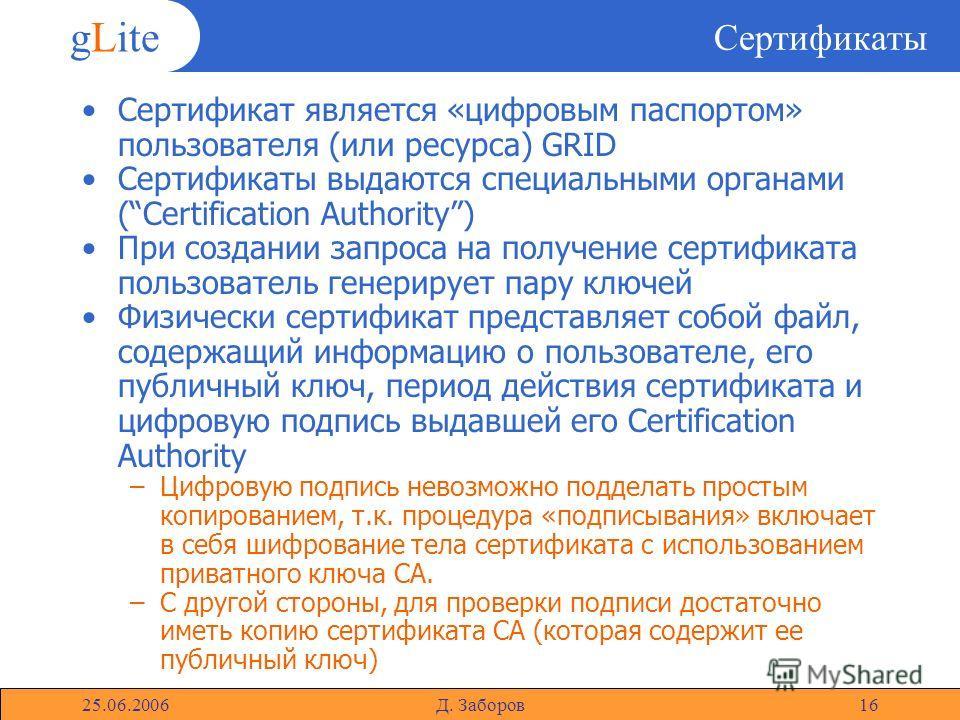 gLite 25.06.2006Д. Заборов16 Сертификаты Сертификат является «цифровым паспортом» пользователя (или ресурса) GRID Сертификаты выдаются специальными органами (Certification Authority) При создании запроса на получение сертификата пользователь генериру