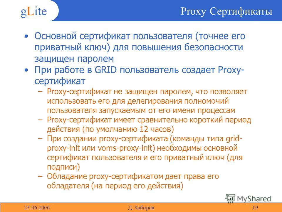 gLite 25.06.2006Д. Заборов19 Proxy Сертификаты Основной сертификат пользователя (точнее его приватный ключ) для повышения безопасности защищен паролем При работе в GRID пользователь создает Proxy- сертификат –Proxy-сертификат не защищен паролем, что