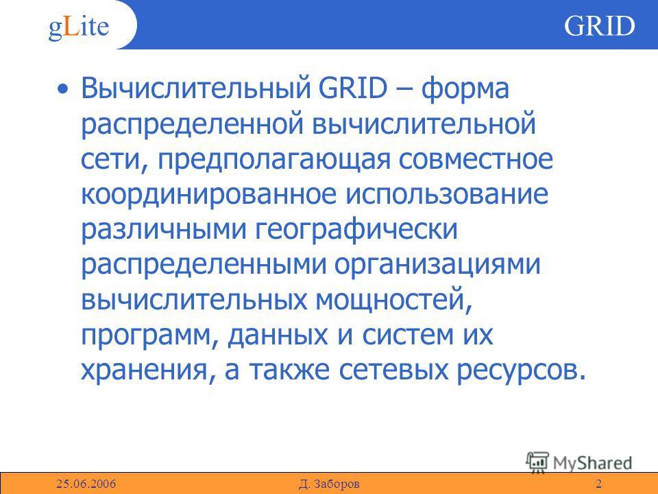 gLite 25.06.2006Д. Заборов2 GRID Вычислительный GRID – форма распределенной вычислительной сети, предполагающая совместное координированное использование различными географически распределенными организациями вычислительных мощностей, программ, данны