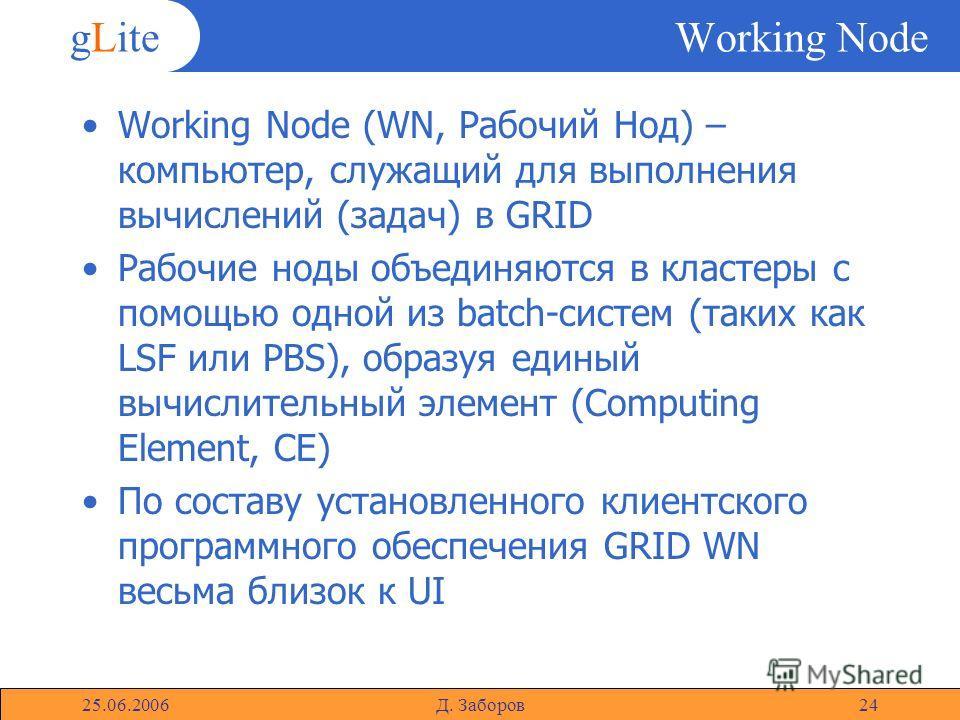 gLite 25.06.2006Д. Заборов24 Working Node Working Node (WN, Рабочий Нод) – компьютер, служащий для выполнения вычислений (задач) в GRID Рабочие ноды объединяются в кластеры с помощью одной из batch-систем (таких как LSF или PBS), образуя единый вычис