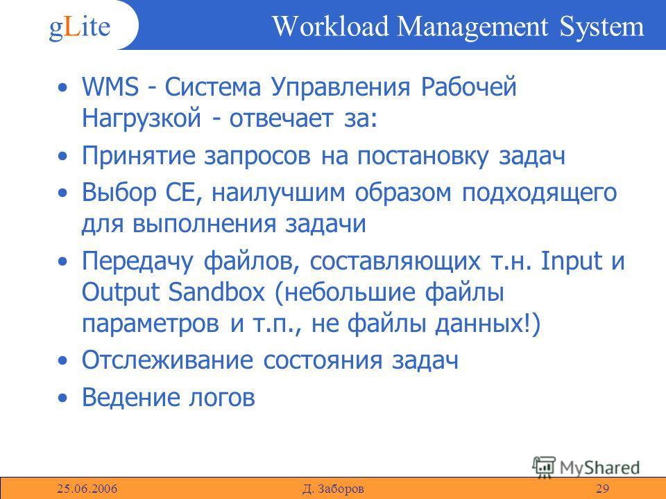 gLite 25.06.2006Д. Заборов29 Workload Management System WMS - Система Управления Рабочей Нагрузкой - отвечает за: Принятие запросов на постановку задач Выбор CE, наилучшим образом подходящего для выполнения задачи Передачу файлов, составляющих т.н. I