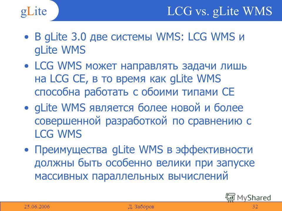 gLite 25.06.2006Д. Заборов32 LCG vs. gLite WMS В gLite 3.0 две системы WMS: LCG WMS и gLite WMS LCG WMS может направлять задачи лишь на LCG CE, в то время как gLite WMS способна работать с обоими типами CE gLite WMS является более новой и более совер