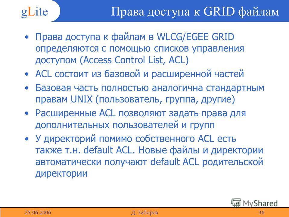 gLite 25.06.2006Д. Заборов36 Права доступа к GRID файлам Права доступа к файлам в WLCG/EGEE GRID определяются с помощью списков управления доступом (Access Control List, ACL) ACL состоит из базовой и расширенной частей Базовая часть полностью аналоги