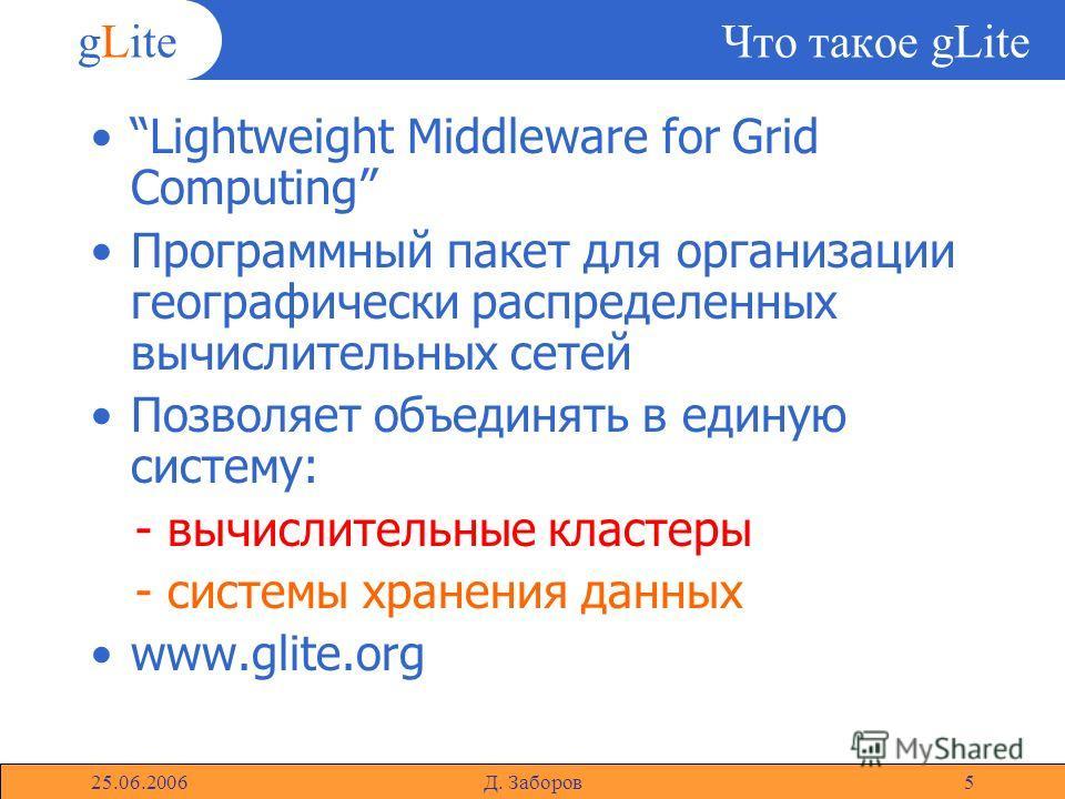 gLite 25.06.2006Д. Заборов5 Что такое gLite Lightweight Middleware for Grid Computing Программный пакет для организации географически распределенных вычислительных сетей Позволяет объединять в единую систему: - вычислительные кластеры - системы хране