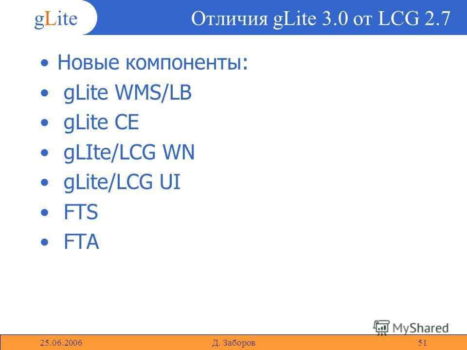 gLite 25.06.2006Д. Заборов51 Отличия gLite 3.0 от LCG 2.7 Новые компоненты: gLite WMS/LB gLite CE gLIte/LCG WN gLite/LCG UI FTS FTA