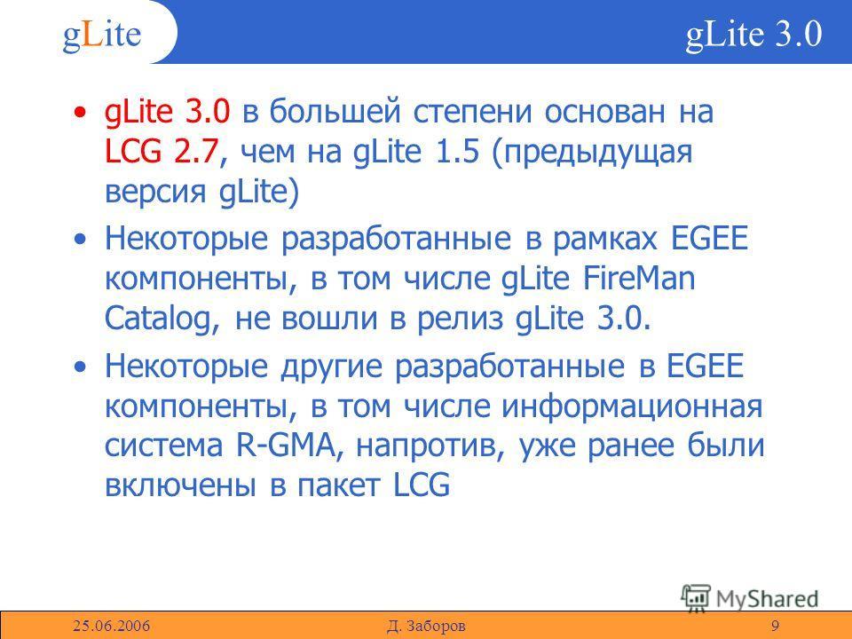 gLite 25.06.2006Д. Заборов9 gLite 3.0 gLite 3.0 в большей степени основан на LCG 2.7, чем на gLite 1.5 (предыдущая версия gLite) Некоторые разработанные в рамках EGEE компоненты, в том числе gLite FireMan Catalog, не вошли в релиз gLite 3.0. Некоторы